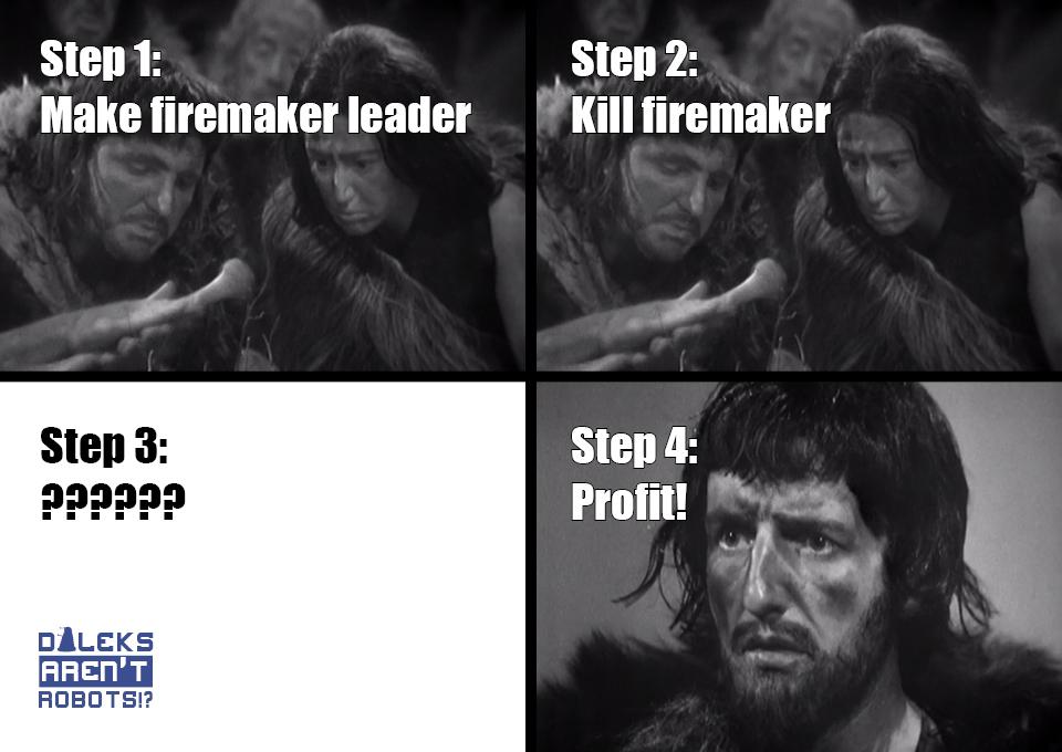 (Image of cavepeople) Step 1: Make firemaker leader. (Same image of cavepeople) Step 2: Kill firemaker. (Blank image) Step 3: ?????? (Image of shocked caveman) Step 4: Profit!