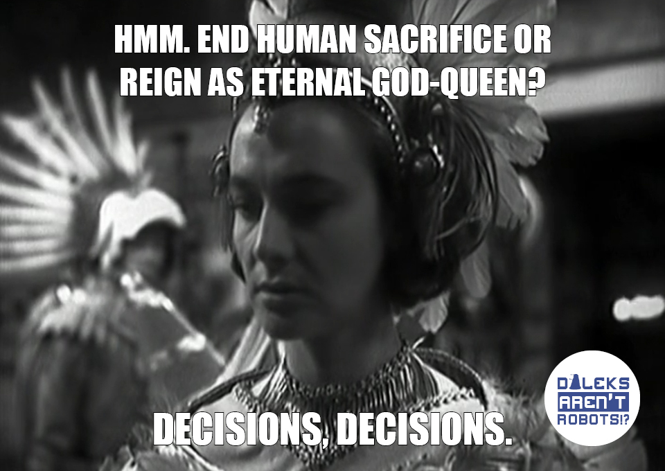 (Image of Barbara in Aztec regalia, frowning) Hmm. End human sacrifice or reign as eternal god-queen? Decisions, decisions.