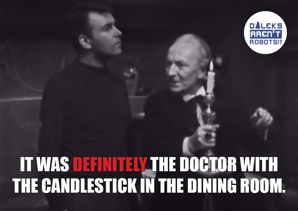 (Image of the Doctor holding a lit candlestick and talking to Ian) It was DEFINITELY the doctor with the candlestick in the dining room.