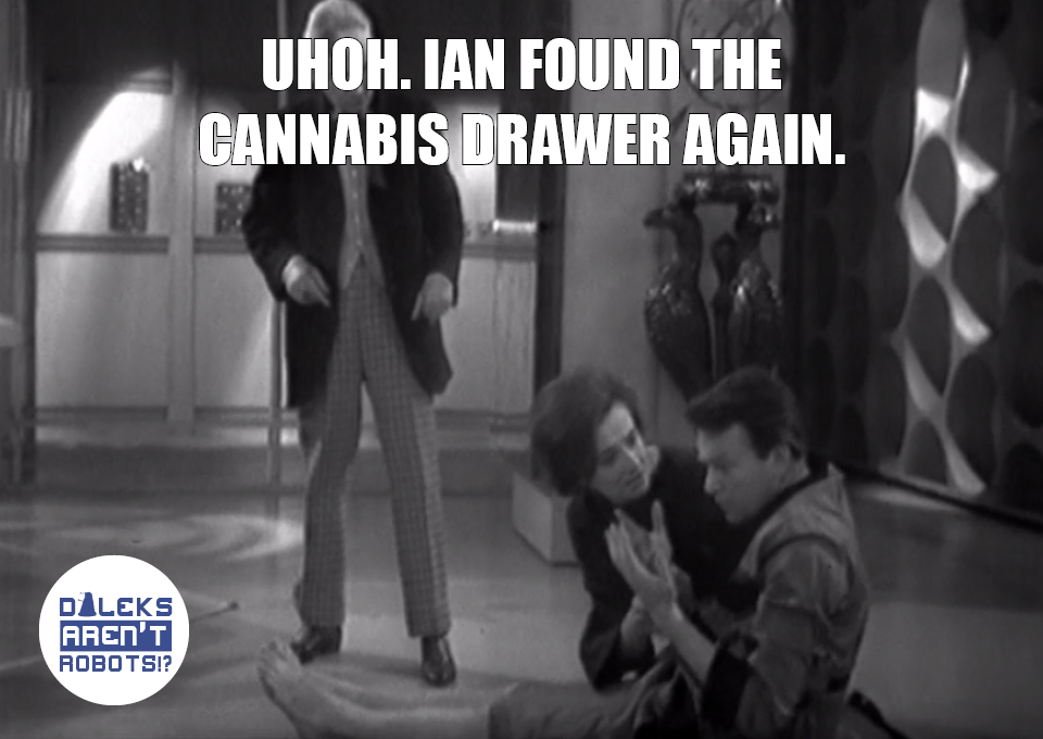 (Image of Ian staring at his hands, flanked by Barbara and the Doctor) Uhoh. Ian found the cannabis drawer again.