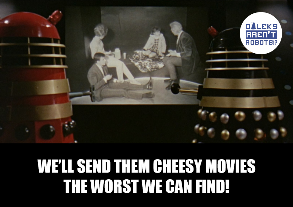 (Image of two Daleks watching the Tardis team on a television screen) We'll send them cheesy movies! The worst we can find!