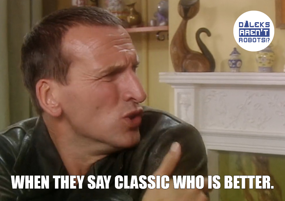 (Image of the Ninth Doctor wincing) When they say Classic Who is better.