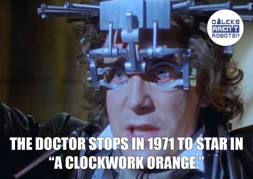 """(Image of the Doctor having his eyes pried open) The Doctor stops in 1971 to star in """"A Clockwork Orange."""""""