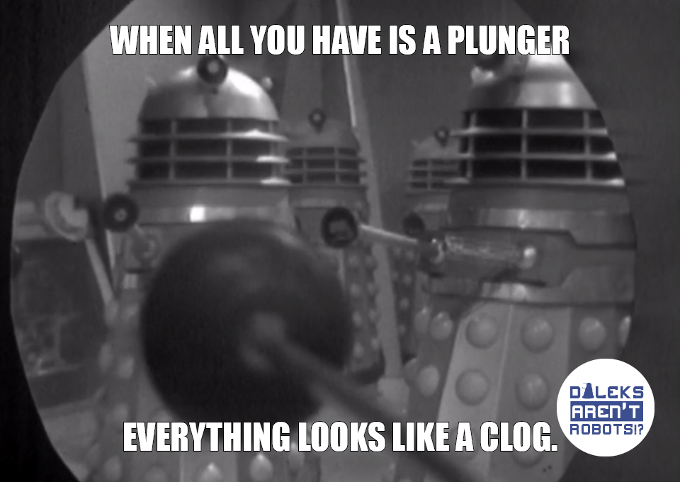 (Image of Daleks wielding plungers) When all you have is a plunger, everything looks like a clog.