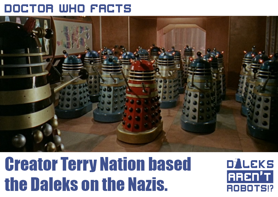(Image of the Daleks in rows saluting an elevated Dalek) Doctor Who Facts: Creator Terry Nation based the Daleks on the Nazis.