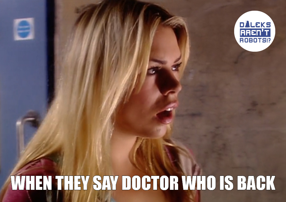 (Image of Rose gaping) When they say Doctor Who is back.