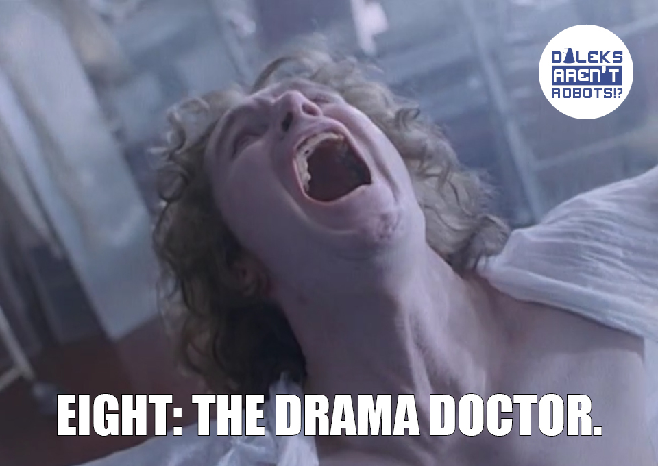(Image of the Doctor clad in a sheet screaming to the heavens) Eight: The Drama Doctor.