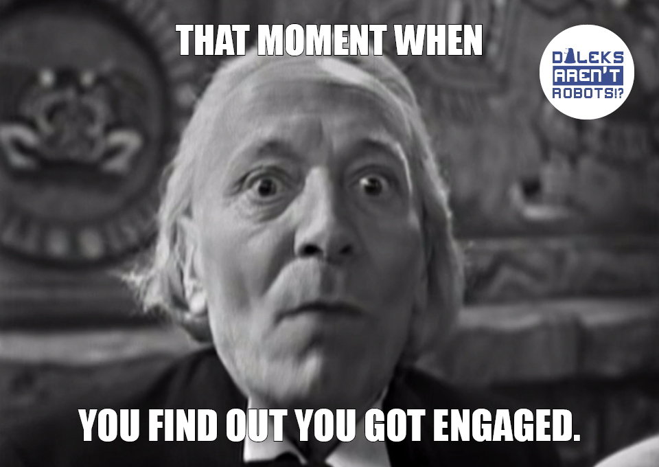 (Image of the Doctor looking terrified) That moment when you find out you got engaged.