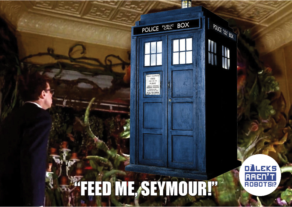 """(Image of Tardis in place of Audrey II) """"Feed me, Seymour!"""""""