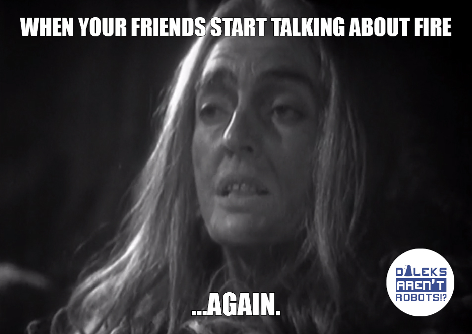 (Image of unimpressed cavewoman) When your friends start talking about fire... again.