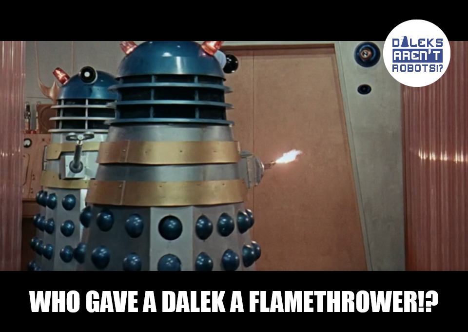 (Image of a Dalek with a tiny flame jet coming from it) Who gave a Dalek a flamethrower!?