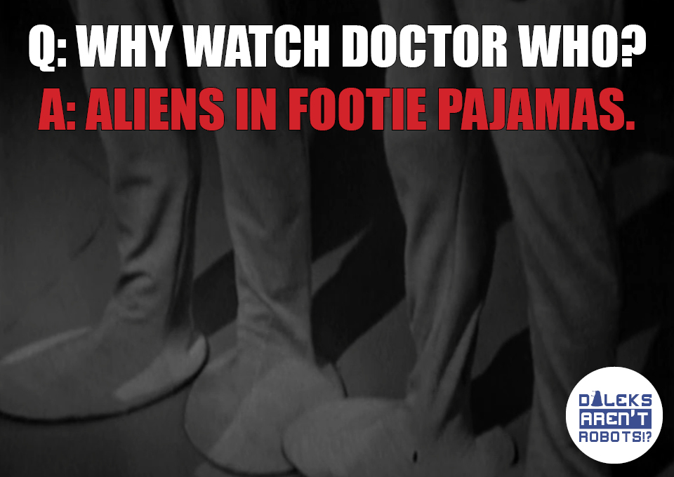 (Image of round, flat pancake feet) Q. Why watch Doctor Who? A. Aliens in footie pajamas.