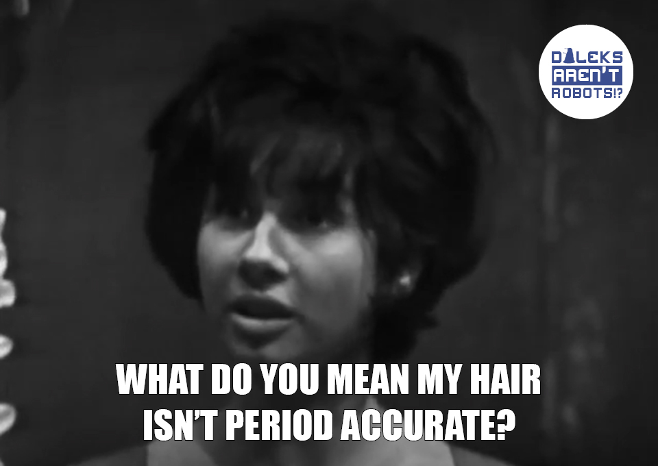 (Image of Susan looking dismayed) What do you mean my hair isn't period accurate?