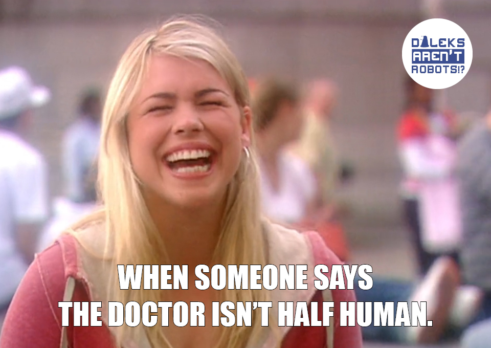 (Image of Rose laughing) When someone says the Doctor isn't half human.