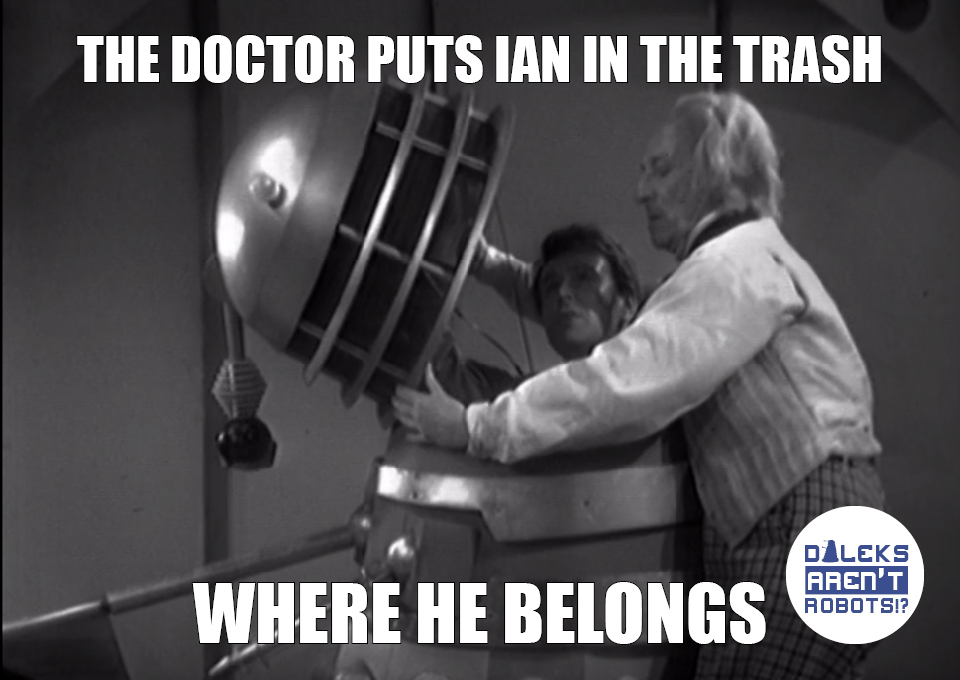 (Image of the Doctor helping Ian into a Dalek casing) The Doctor puts Ian in the trash where he belongs.