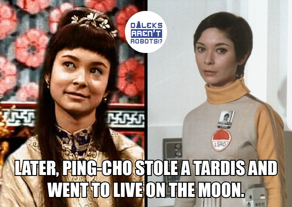 (Image of Ping Cho and the same actress in her role in Space: 1999) Later, Ping-Cho stole a Tardis and went to live on the moon.