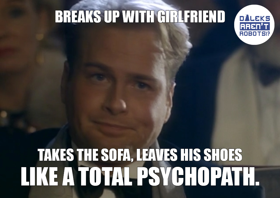(Image of Grace's boyfriend looking smug) Breaks up with girlfriend. Takes the sofa, leaves his shoes LIKE A TOTAL PSYCHOPATH.