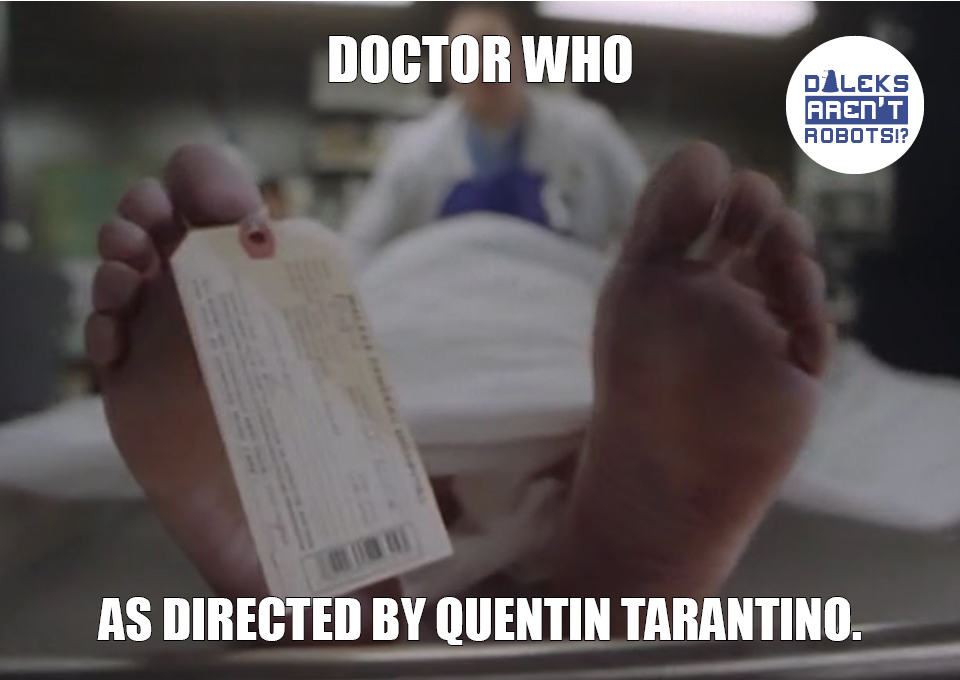 (Image of a corpse's feet) Doctor Who as directed by Quentin Tarantino.