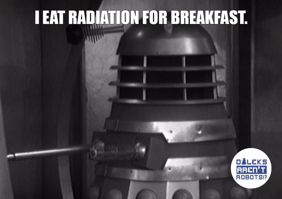 (Image of a Dalek) I eat radiation for breakfast.