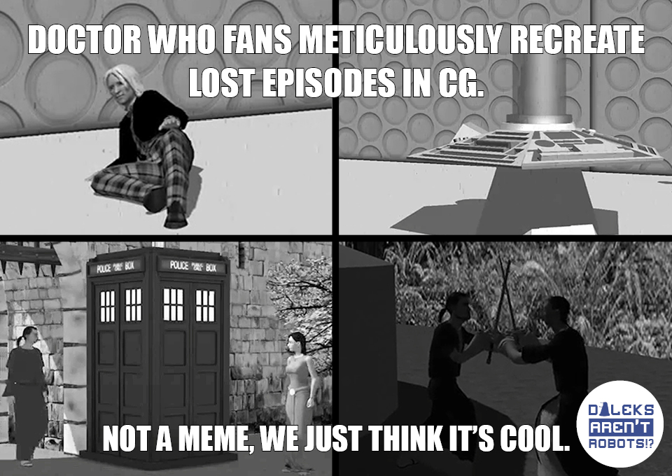 (Images of the CG Doctor, the CG Tardis console, the CG Tardis exterior and two CG men fighting) Doctor Who fans meticulously recreate lost episodes in CG. Not a meme, we just think it's cool.