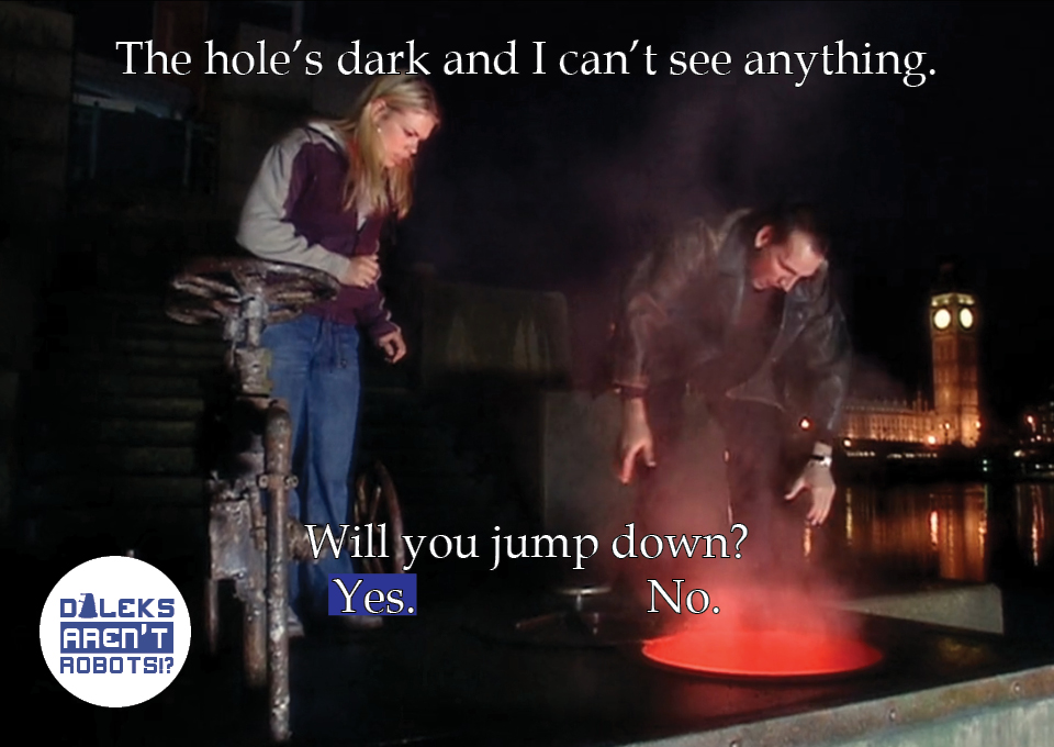 (Image of the Doctor and Rose looking into a large hole) The hole's dark and I can't see anything. Will you jump down? Yes? No?