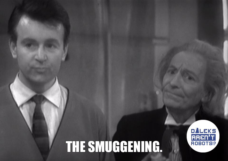 (Image of the Ian and the Doctor looking disapproving) The smuggening.