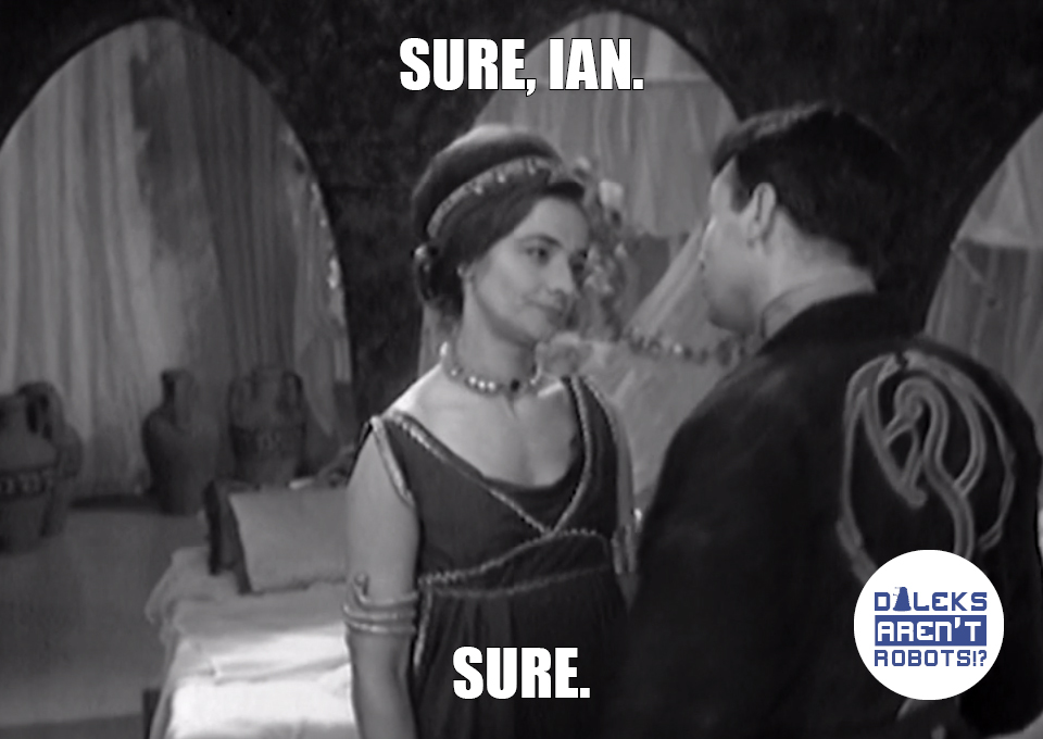 (Image of Barbara talking to Ian and looking unimpressed) Sure, Ian. Sure.