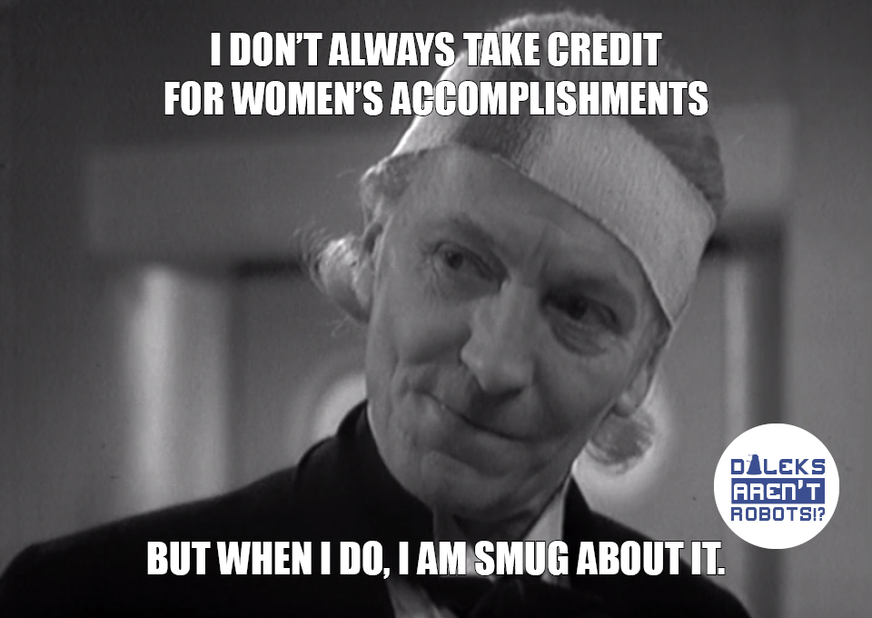 (Image of the Doctor smirking) I don't always take credits for women's accomplishments, but when I do, I am smug about it.