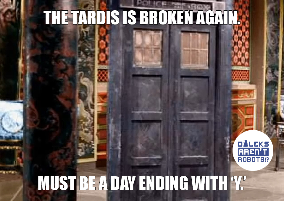 (Image of the Tardis) The Tardis is broken again. Must be a day ending with Y.