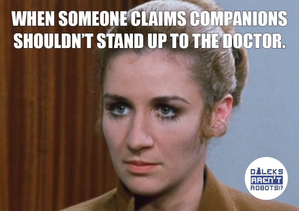 (Image of Liz disapproving) When someone claims companions shouldn't stand up to the Doctor.