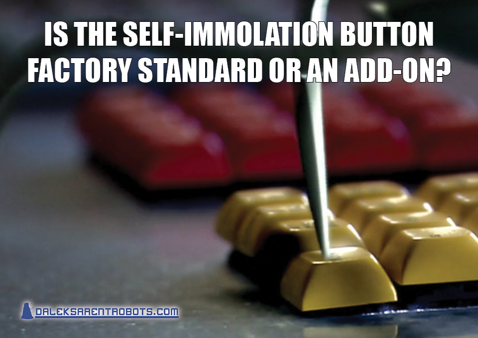 (Image of mechanical spider leg pressing a button) Is the self-immolation button factory standard or an add-on?