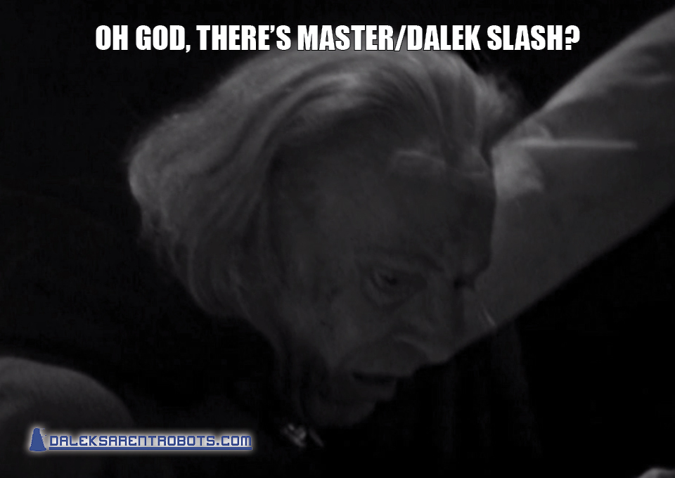 (Image of the Doctor looking sickened) Oh God, there's Master/Dalek slash?