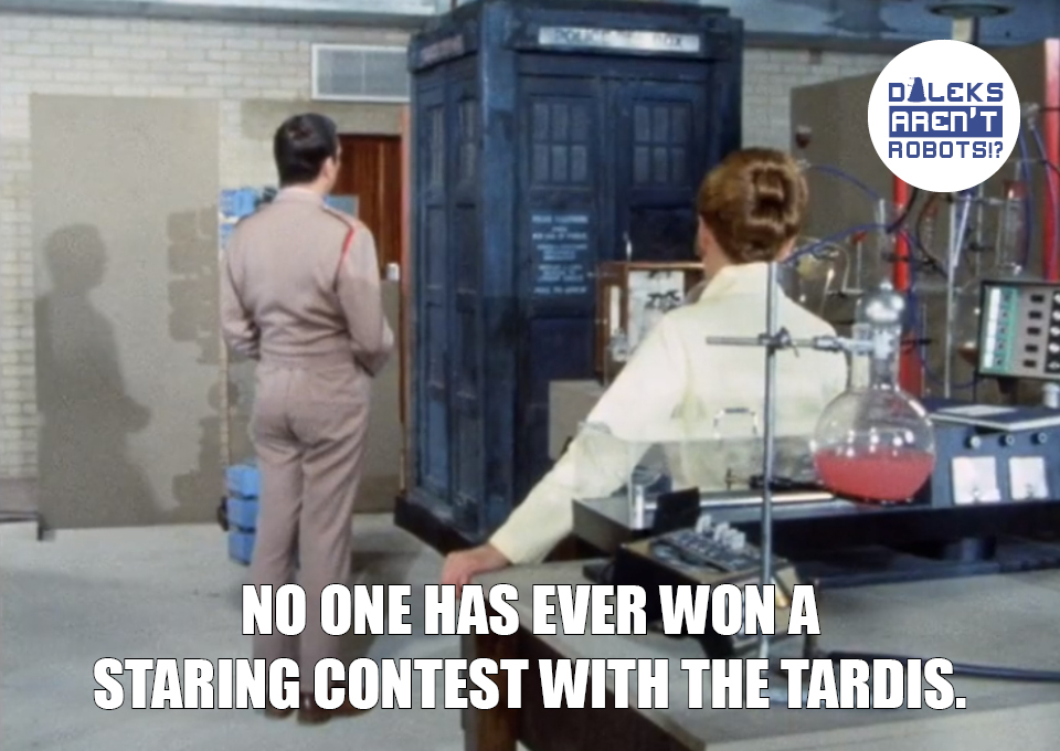 (Image of Liz and Lethbridge-Stuart staring at the Tardis) No one has ever won a staring contest with the Tardis.