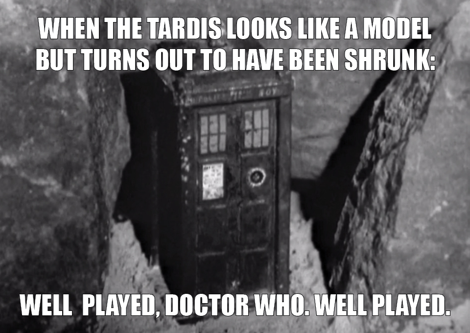 (Image of Tardis) When the TARDIS looks like a model but turns out to have been shrunk: Well played, Doctor Who. Well played.