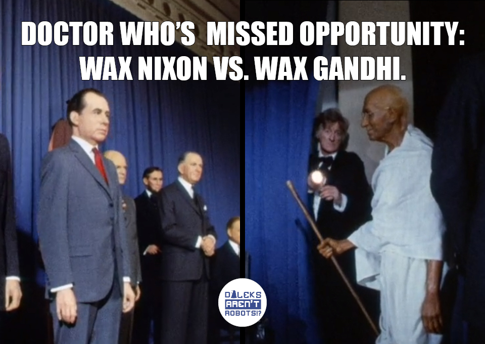 (Image of wax presidents and a wax Gandhi) Doctor Who's missed opportunity: Wax Nixon vs. Wax Gandhi.